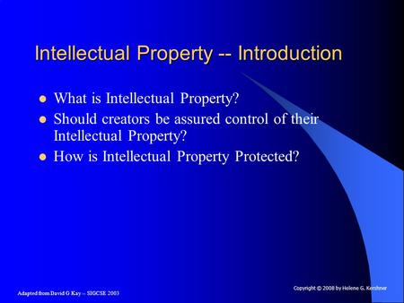 Adapted from David G Kay -- SIGCSE 2003 Intellectual Property -- Introduction What is Intellectual Property? Should creators be assured control of their.