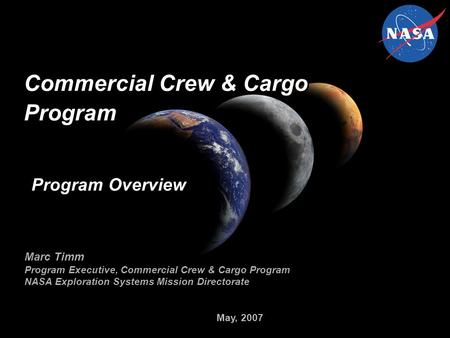 May, 2007 Commercial Crew & Cargo Program Marc Timm Program Executive, Commercial Crew & Cargo Program NASA Exploration Systems Mission Directorate Program.
