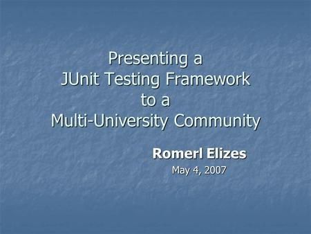 Presenting a JUnit Testing Framework to a Multi-University Community Romerl Elizes May 4, 2007.