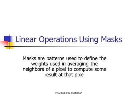 MSU CSE 803 Stockman Linear Operations Using Masks Masks are patterns used to define the weights used in averaging the neighbors of a pixel to compute.