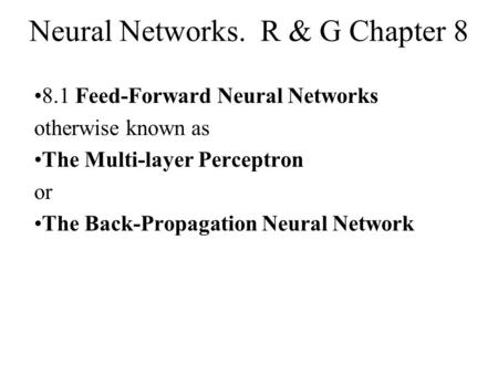Neural Networks. R & G Chapter 8 8.1 Feed-Forward Neural Networks otherwise known as The Multi-layer Perceptron or The Back-Propagation Neural Network.