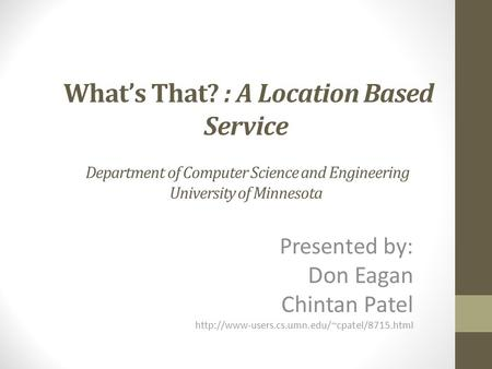 What's That? : A Location Based Service Department of Computer Science and Engineering University of Minnesota Presented by: Don Eagan Chintan Patel