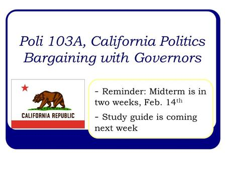 Poli 103A, California Politics Bargaining with Governors - Reminder: Midterm is in two weeks, Feb. 14 th - Study guide is coming next week.