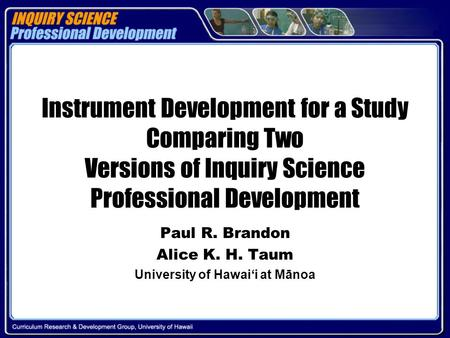 Instrument Development for a Study Comparing Two Versions of Inquiry Science Professional Development Paul R. Brandon Alice K. H. Taum University of Hawai'i.