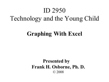 Graphing With Excel Presented by Frank H. Osborne, Ph. D. © 2008 ID 2950 Technology and the Young Child.
