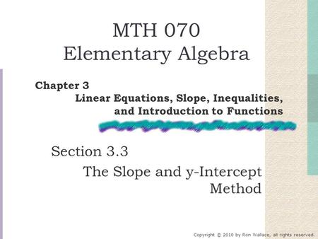 MTH 070 Elementary Algebra Section 3.3 The Slope and y-Intercept Method Chapter 3 Linear Equations, Slope, Inequalities, and Introduction to Functions.