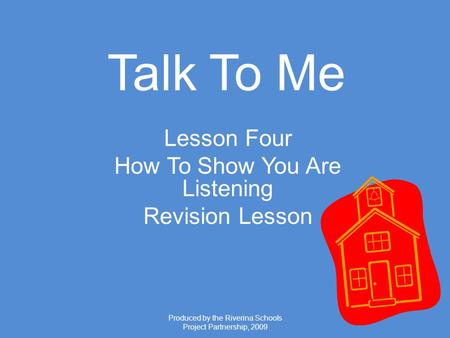 Produced by the Riverina Schools Project Partnership, 2009 Talk To Me Lesson Four How To Show You Are Listening Revision Lesson.