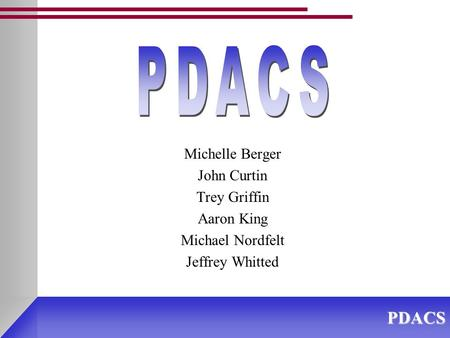 PDACS Michelle Berger John Curtin Trey Griffin Aaron King Michael Nordfelt Jeffrey Whitted.