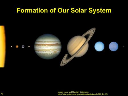 1 Formation of Our Solar System Image: Lunar and Planetary Laboratory:  1.
