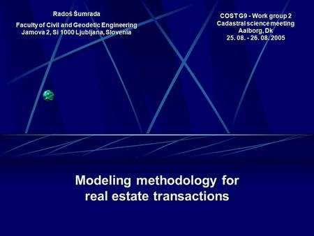 COST G9 - Work group 2 Cadastral science meeting Aalborg, Dk 25. 08. - 26. 08. 2005 Modeling methodology for real estate transactions Radoš Šumrada Faculty.