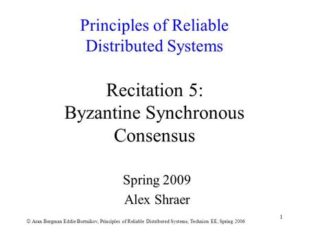 Aran Bergman Eddie Bortnikov, Principles of <strong>Reliable</strong> Distributed Systems, Technion EE, Spring 2006 1 Principles of <strong>Reliable</strong> Distributed Systems Recitation.