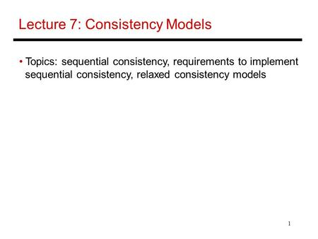 1 Lecture 7: Consistency Models Topics: sequential consistency, requirements to implement sequential consistency, relaxed consistency models.