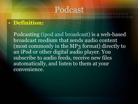 Podcast Definition: Podcasting (ipod and broadcast) is a web-based broadcast medium that sends audio content (most commonly in the MP3 format) directly.