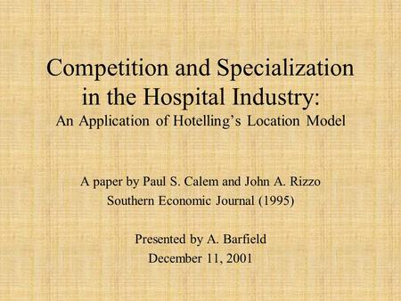 Competition and Specialization in the Hospital Industry: An Application of Hotelling's Location Model A paper by Paul S. Calem and John A. Rizzo Southern.