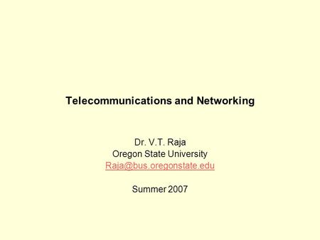 Telecommunications and Networking Dr. V.T. Raja Oregon State University Summer 2007.