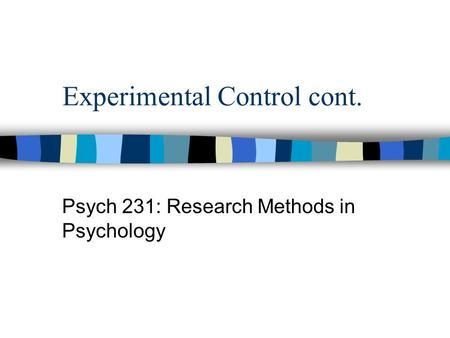 Experimental Control cont. Psych 231: Research Methods in Psychology.