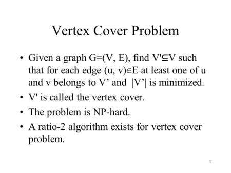 1 Vertex Cover Problem Given a graph G=(V, E), find V' ⊆ V such that for each edge (u, v) ∈ E at least one of u and v belongs to V' and |V'| is minimized.