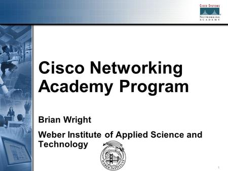 1 Cisco Networking Academy Program Brian Wright Weber Institute of Applied Science and Technology.