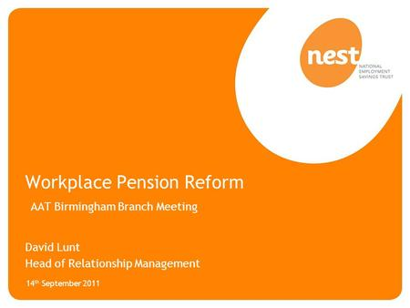 Workplace Pension Reform AAT Birmingham Branch Meeting David Lunt Head of Relationship Management 14 th September 2011.