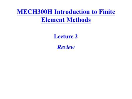MECH300H Introduction to Finite Element Methods Lecture 2 Review.