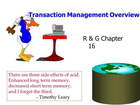 Transaction Management Overview R & G Chapter 16 There are three side effects of acid. Enhanced long term memory, decreased short term memory, and I forget.