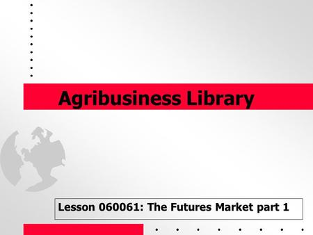 1 Agribusiness Library Lesson 060061: The Futures Market part 1.