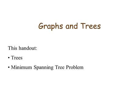 Graphs and Trees This handout: Trees Minimum Spanning Tree Problem.