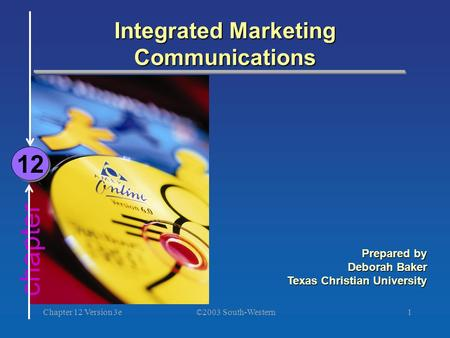 ©2003 South-Western Chapter 12 Version 3e1 chapter Integrated Marketing Communications 12 Prepared by Deborah Baker Texas Christian University.