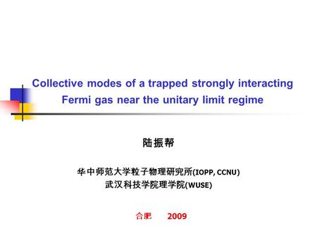Collective modes of a trapped strongly interacting Fermi gas near the unitary limit regime 陆振帮 华中师范大学粒子物理研究所 (IOPP, CCNU) 武汉科技学院理学院 (WUSE) 合肥 2009.