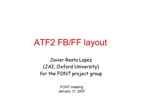 ATF2 FB/FF layout Javier Resta Lopez (JAI, Oxford University) for the FONT project group FONT meeting January 11, 2007.