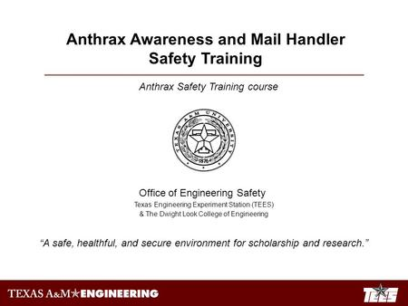 "Anthrax Safety Training course Office of Engineering Safety Texas Engineering Experiment Station (TEES) & The Dwight Look College of Engineering ""A safe,"