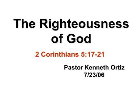 The Righteousness of God Pastor Kenneth Ortiz 7/23/06 2 Corinthians 5:17-21.