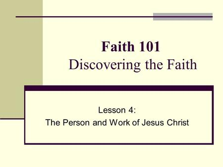 Faith 101 Discovering the Faith Lesson 4: The Person and Work of Jesus Christ.