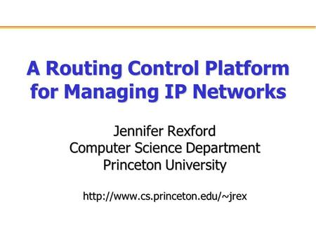 A Routing Control Platform for Managing IP Networks Jennifer Rexford Computer Science Department Princeton University