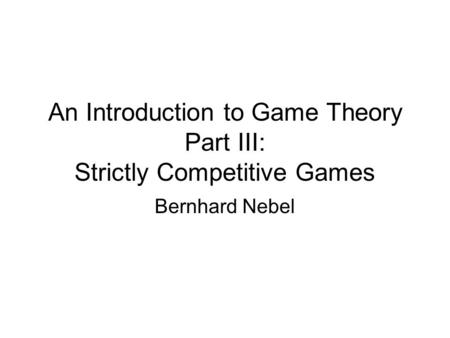 An Introduction to Game Theory Part III: Strictly Competitive Games Bernhard Nebel.