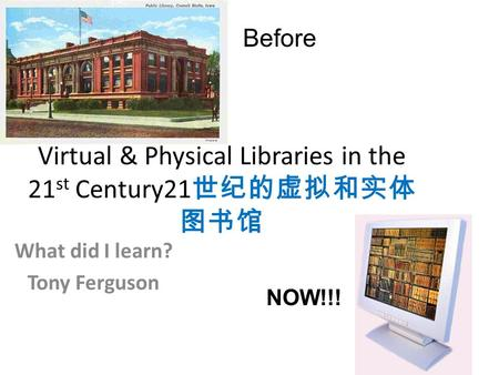 Virtual & Physical Libraries in the 21 st Century21 世纪的虚拟和实体 图书馆 What did I learn? Tony Ferguson Before NOW!!!