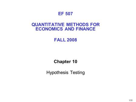 1/55 EF 507 QUANTITATIVE METHODS FOR ECONOMICS AND FINANCE FALL 2008 Chapter 10 Hypothesis Testing.