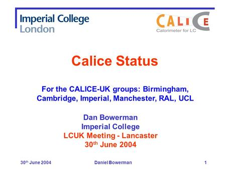 30 th June 2004Daniel Bowerman1 Dan Bowerman Imperial College LCUK Meeting - Lancaster 30 th June 2004 Calice Status For the CALICE-UK groups: Birmingham,