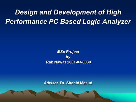 Design and Development of High Performance PC Based Logic Analyzer MSc Project by Rab Nawaz 2001-03-0030 Advisor: Dr. Shahid Masud.