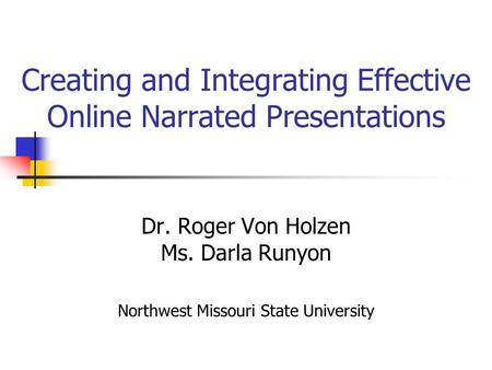 Creating and Integrating Effective Online Narrated Presentations Dr. Roger Von Holzen Ms. Darla Runyon Northwest Missouri State University.