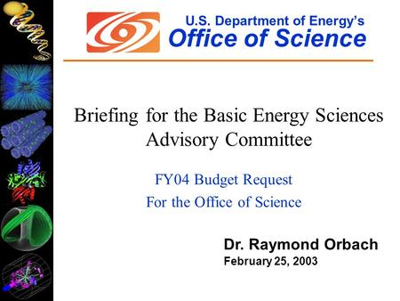 U.S. Department of Energy's Office of Science Dr. Raymond Orbach February 25, 2003 Briefing for the Basic Energy Sciences Advisory Committee FY04 Budget.
