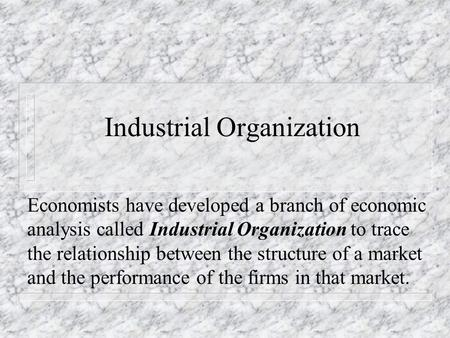 Industrial Organization Economists have developed a branch of economic analysis called Industrial Organization to trace the relationship between the structure.