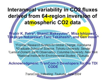 Interannual variability in CO2 fluxes derived from 64-region inversion of atmospheric CO2 data Prabir K. Patra*, Shamil Maksyutov*, Misa Ishizawa*, Takakiyo.