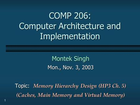 1 COMP 206: Computer Architecture and Implementation Montek Singh Mon., Nov. 3, 2003 Topic: Memory Hierarchy Design (HP3 Ch. 5) (Caches, Main Memory and.