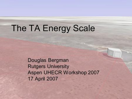 The TA Energy Scale Douglas Bergman Rutgers University Aspen UHECR Workshop 2007 17 April 2007.