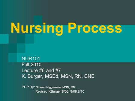 Nursing Process NUR101 Fall 2010 Lecture #6 and #7 K. Burger, MSEd, MSN, RN, CNE PPP By: Sharon Niggemeier MSN, RN Revised KBurger 8/06, 9/08,8/10.