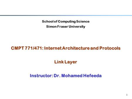 1 School of Computing Science Simon Fraser University CMPT 771/471: Internet Architecture and Protocols Link Layer Instructor: Dr. Mohamed Hefeeda.