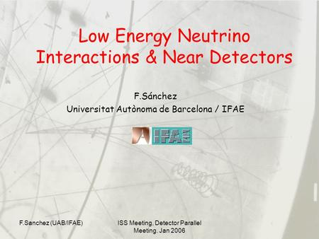 F.Sanchez (UAB/IFAE)ISS Meeting, Detector Parallel Meeting. Jan 2006 Low Energy Neutrino Interactions & Near Detectors F.Sánchez Universitat Autònoma de.
