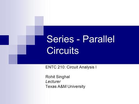 Series - Parallel Circuits ENTC 210: Circuit Analysis I Rohit Singhal Lecturer Texas A&M University.