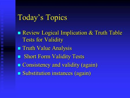 Today's Topics n Review Logical Implication & Truth Table Tests for Validity n Truth Value Analysis n Short Form Validity Tests n Consistency and validity.
